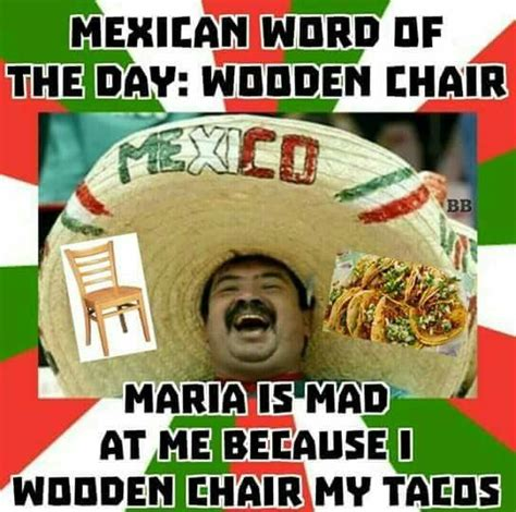 Spanish Word Of The Day Meme - mexican word of the day wooden chair maria is mad at me because i wooden chair my tacos