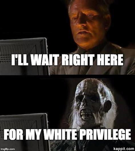 Privilege Meme - i ll wait right here for my white privilege