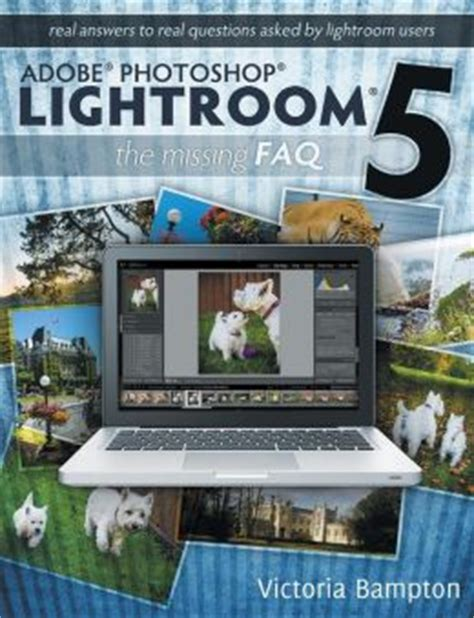adobe photoshop lightroom classic cc the missing faq version 7 2018 release real answers to real questions asked by lightroom users books the 3 best books for learning adobe lightroom 5 dan