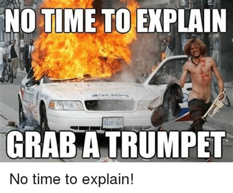 No Time To Explain Meme - no time to explain grab a trumpet no time to explain funny meme on sizzle