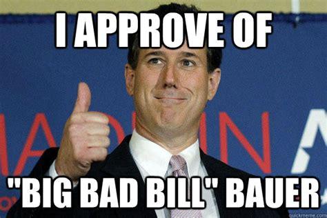 I Approve Meme - i approve of big bad bill bauer santorum bauer