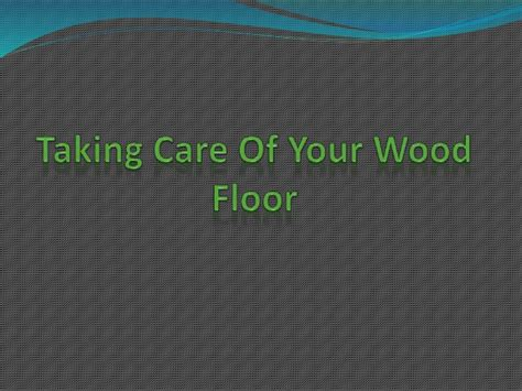 how to take care of wood floors taking care of your wood floor