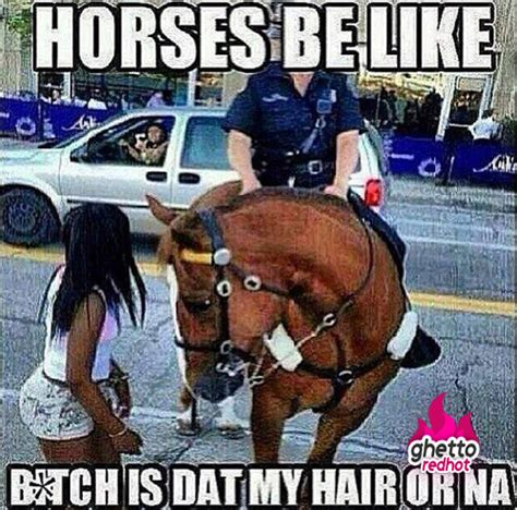 Ghetto Funny Memes - horses be like ghetto red hot