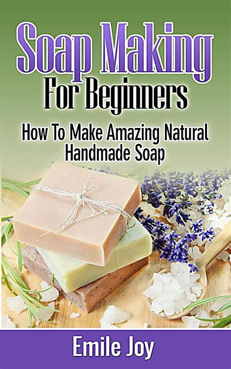 How To Make Handmade Soap Organic - soap for beginners how to make amazing