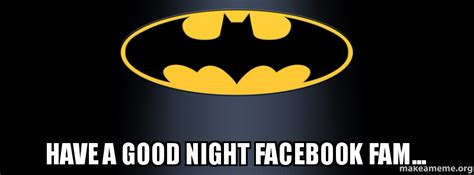 Have A Good Night Meme - have a good night facebook fam make a meme