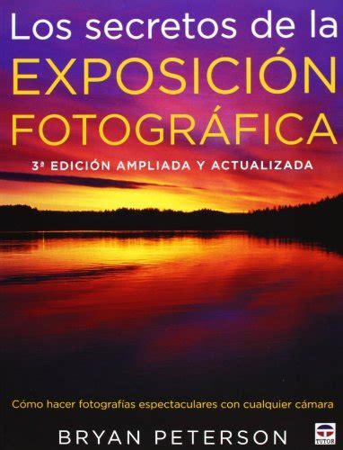libro los secretos de la leer libro los secretos de la exposici 243 n fotogr 225 fica 3 170 edici 243 n liada y actualizada