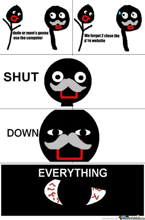 Shut Down Everything Meme - shut down everything by b4byf4c3 meme center