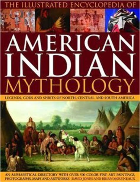 mythology of the american nations an illustrated encyclopedia of the gods heroes spirits and sacred places rituals and ancient beliefs of the indian inuit aztec inca and nations books the illustrated encyclopedia of american indian mythology