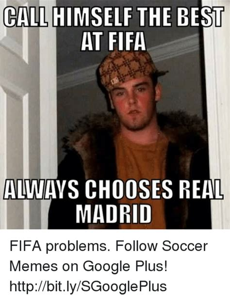Meme Google Plus - call the best at fifa always chooses real madrid fifa problems follow soccer memes on google