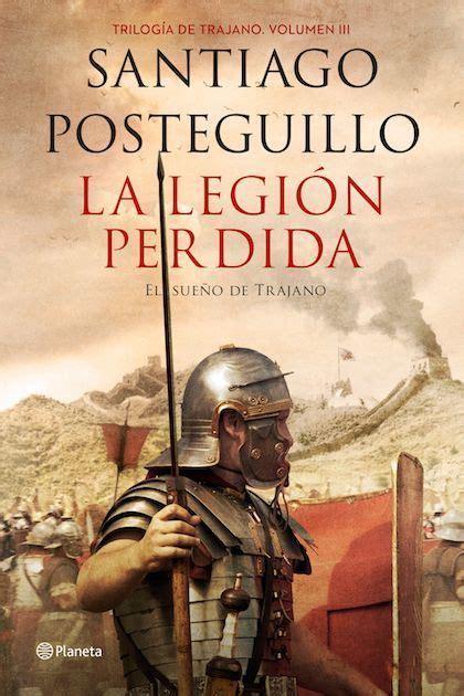 libro la legin perdida la legion perdida posteguillo santiago sinopsis del libro rese 241 as criticas opiniones