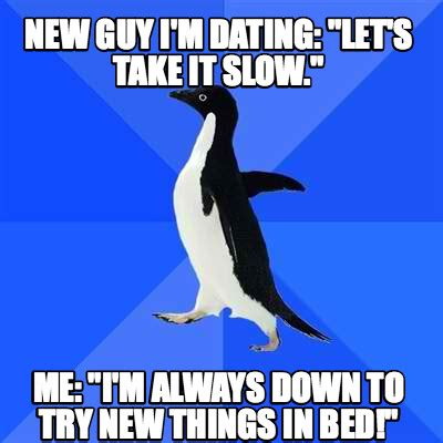 trying new things in bed meme creator new guy i m dating quot let s take it slow quot me quot i m always down to try