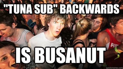 Tuna Sub Meme - quot tuna sub quot backwards is busanut sudden clarity clarence