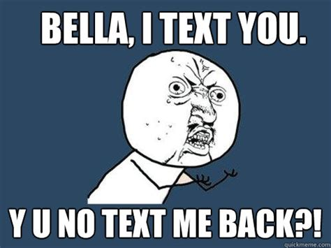 bella i text you y u no text me back y u no quickmeme