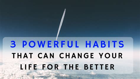 Habits That Can Change Your by 3 Powerful Habits That Can Change Your For The Better