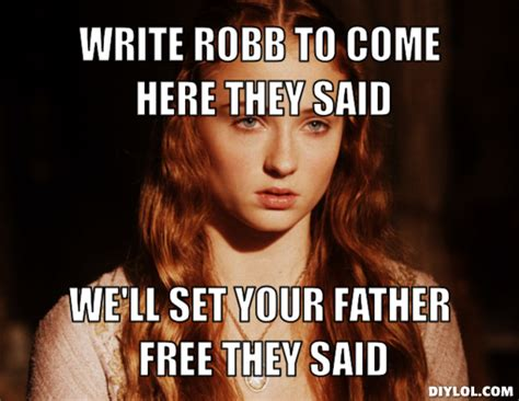 They Said Meme Generator - stupid sansa meme generator write robb to come here they