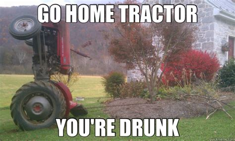 Tractor Meme - go home tractor you re drunk drunk tractor quickmeme
