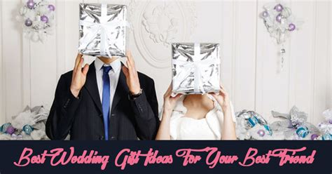 Wedding Gift Ideas For Your by 7 Best Wedding Gift Ideas For Your Best Friend The
