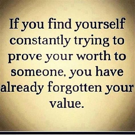 if you find yourself constantly trying to prove your worth