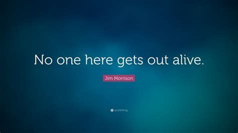 one here jim morrison quote no one here gets out alive 14
