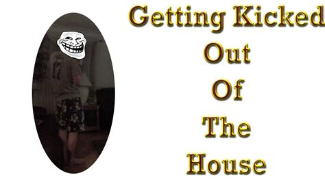i got kicked out of my house getting kicked out of the house very funny youtube
