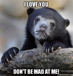 Dont Be Mad At Me Meme - i love you don t be mad at me confession bear make a meme
