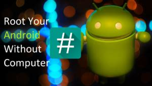 how to root android phone without computer how to droidtechknow