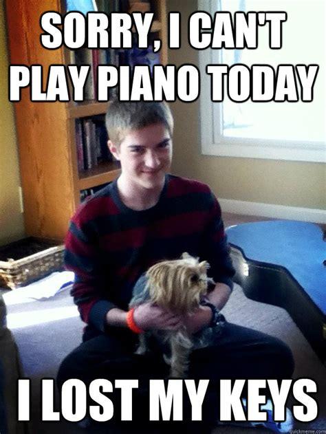 Lost Keys Meme - sorry i can t play piano today i lost my keys malicious