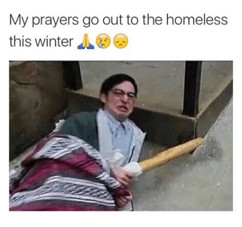 Homeless Meme - my prayers go out to the homeless this winter homeless