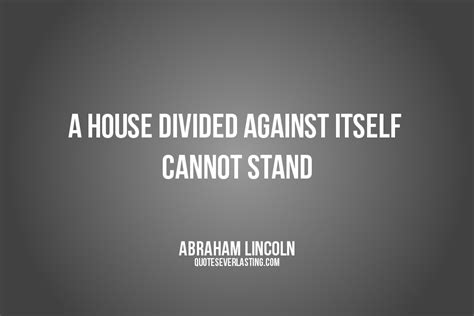 a house divided against itself a house divided against itself cannot stand abraham lincoln quote quotes everlasting