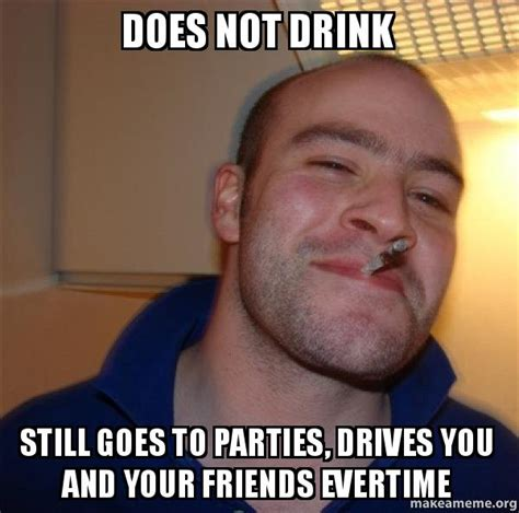 Good Guy Greg Meme Maker - does not drink still goes to parties drives you and your