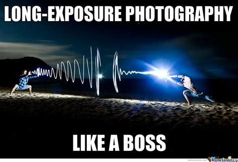 Photography Meme - long exposure photography by likeaboss meme center