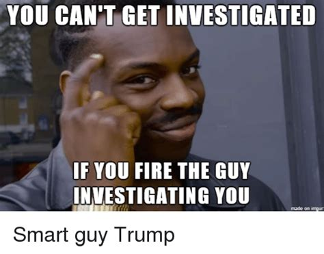 Smartass Memes - you can t get investigated if you fire the guy
