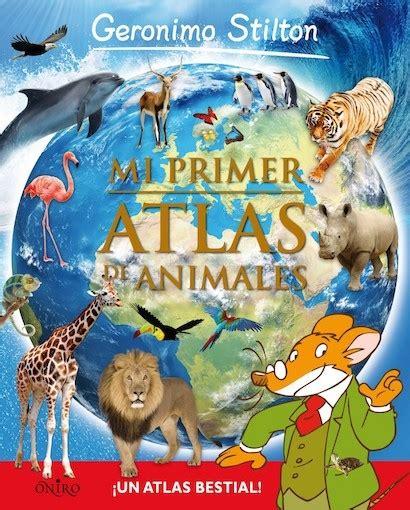 atlas de animales del mi primer atlas de animales stilton geronimo sinopsis del libro rese 241 as criticas
