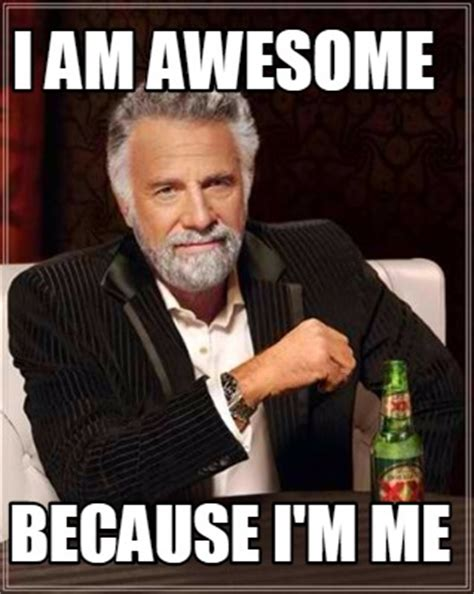 I Am Meme - meme creator i am awesome because i m me meme generator
