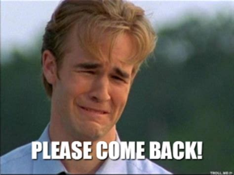 Come Back To Me Meme - dawson crying please come back please come back
