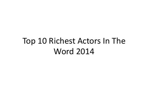 see the top 10 richest top 10 richest actors in the word 2014