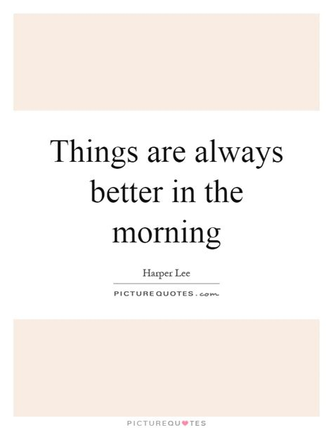 I Always Feel Better In The Morning 2 by Things Are Always Better In The Morning Picture Quotes
