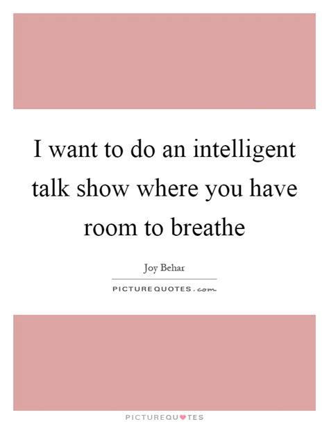 i need a room to breathe i want to do an intelligent talk show where you room to picture quotes