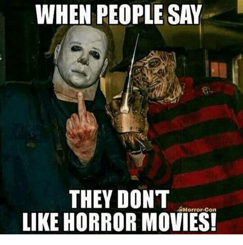 Horror Memes - when people say they don t horror con like horror movies