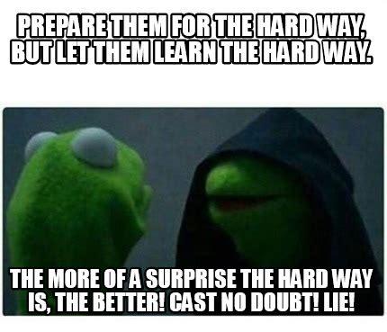 No Lie Meme - meme creator prepare them for the hard way but let them