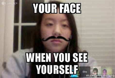 Your Face Meme - your face when you see yourself make a meme