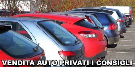 vendita privati vendita auto privati i consigli da tenere a mente prima