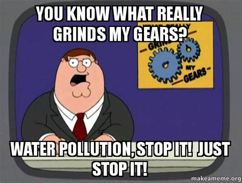 What Grinds My Gears Meme - you know what really grinds my gears water pollution