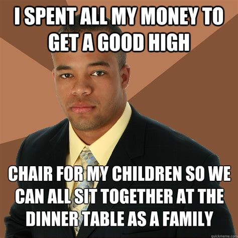 Get Money Meme - i spent all my money to get a good high chair for my children so we can all sit together at the