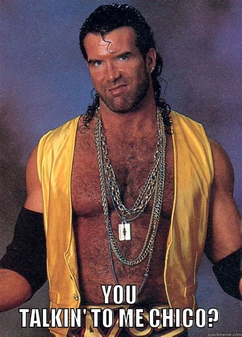 Razor Ramon Meme - razor ramon you talkin to me chico quickmeme