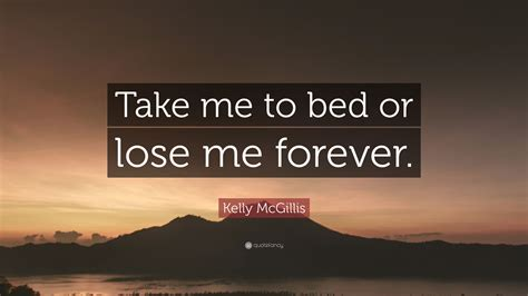 take me to bed or lose me forever kelly mcgillis quote take me to bed or lose me forever