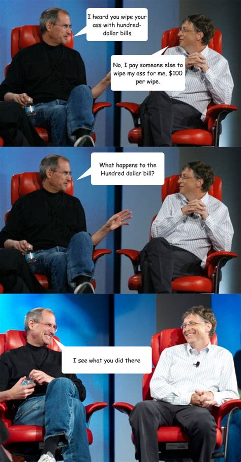 Steve Jobs And Bill Gates Meme - i heard you wipe your ass with hundred dollar bills no i