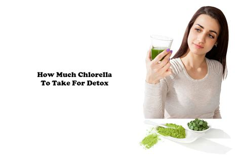 How Does It Take To Self Detox From by How Much Chlorella To Take For Detox