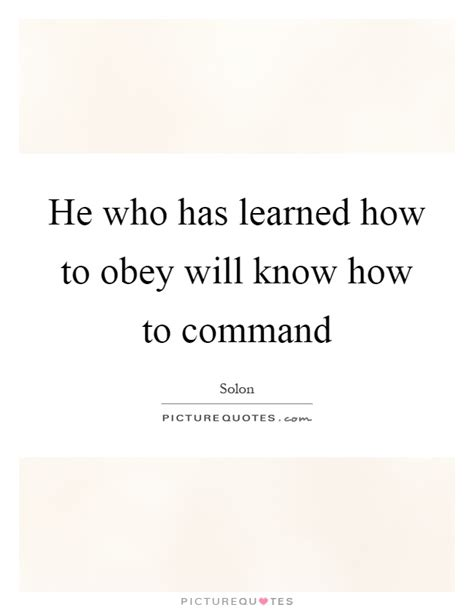 how to a to obey commands he who has learned how to obey will how to command picture quotes