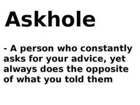 Askhole a person who constantly asks for your advice yet always